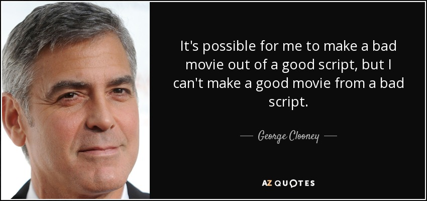 It's possible for me to make a bad movie out of a good script, but I can't make a good movie from a bad script. - George Clooney