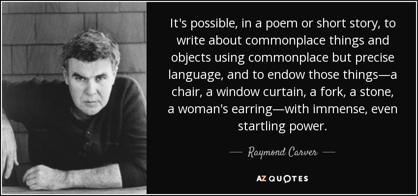 It's possible, in a poem or short story, to write about commonplace things and objects using commonplace but precise language, and to endow those things—a chair, a window curtain, a fork, a stone, a woman's earring—with immense, even startling power. - Raymond Carver