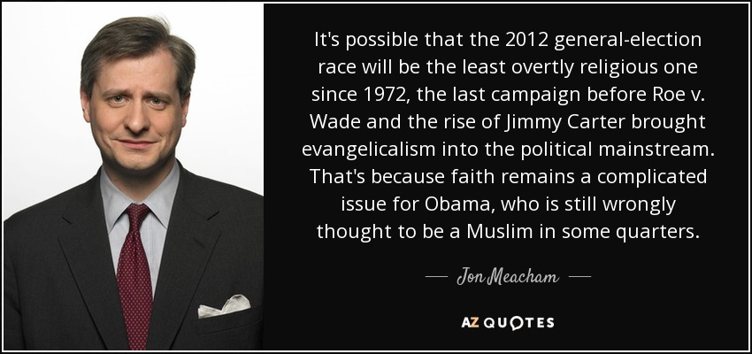 It's possible that the 2012 general-election race will be the least overtly religious one since 1972, the last campaign before Roe v. Wade and the rise of Jimmy Carter brought evangelicalism into the political mainstream. That's because faith remains a complicated issue for Obama, who is still wrongly thought to be a Muslim in some quarters. - Jon Meacham