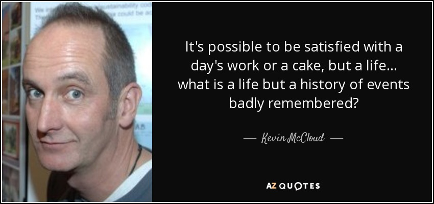 It's possible to be satisfied with a day's work or a cake, but a life... what is a life but a history of events badly remembered? - Kevin McCloud