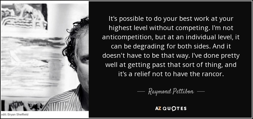It's possible to do your best work at your highest level without competing. I'm not anticompetition, but at an individual level, it can be degrading for both sides. And it doesn't have to be that way. I've done pretty well at getting past that sort of thing, and it's a relief not to have the rancor. - Raymond Pettibon
