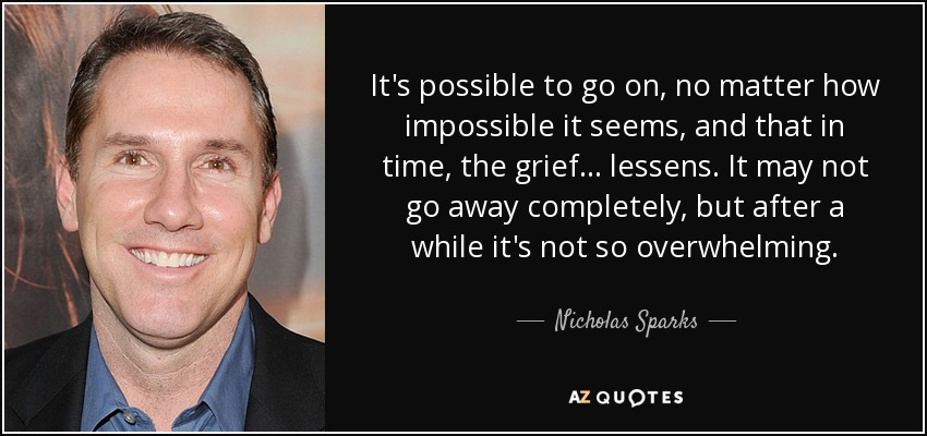 It's possible to go on, no matter how impossible it seems, and that in time, the grief . . . lessens. It may not go away completely, but after a while it's not so overwhelming. - Nicholas Sparks