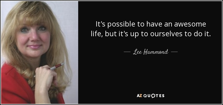 It's possible to have an awesome life, but it's up to ourselves to do it. - Lee Hammond