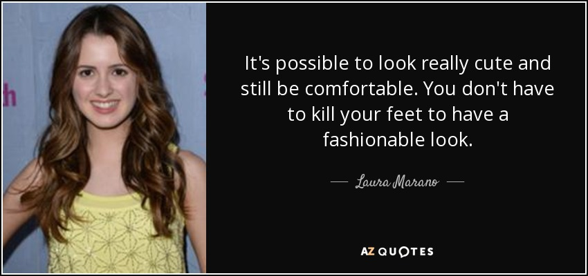 It's possible to look really cute and still be comfortable. You don't have to kill your feet to have a fashionable look. - Laura Marano