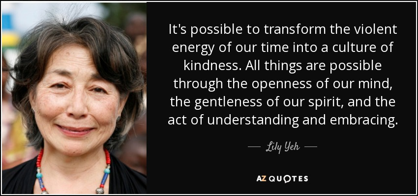It's possible to transform the violent energy of our time into a culture of kindness. All things are possible through the openness of our mind, the gentleness of our spirit, and the act of understanding and embracing. - Lily Yeh