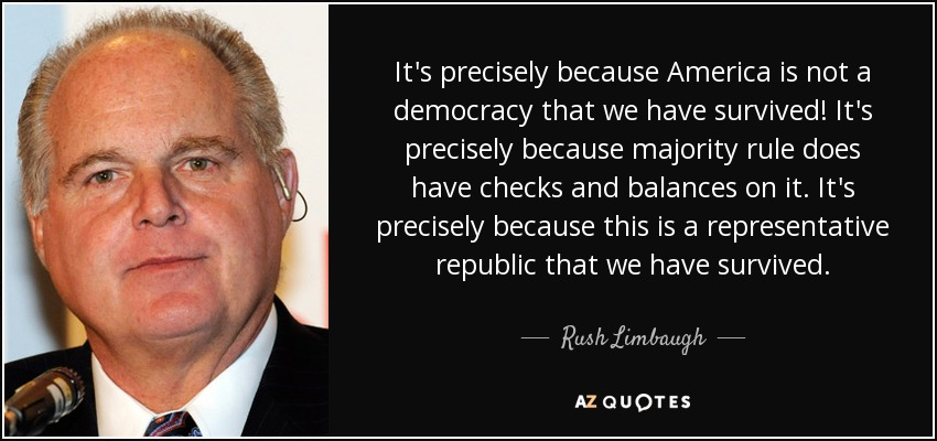It's precisely because America is not a democracy that we have survived! It's precisely because majority rule does have checks and balances on it. It's precisely because this is a representative republic that we have survived. - Rush Limbaugh