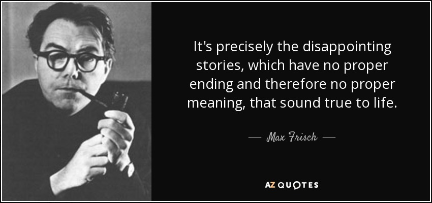 It's precisely the disappointing stories, which have no proper ending and therefore no proper meaning, that sound true to life. - Max Frisch