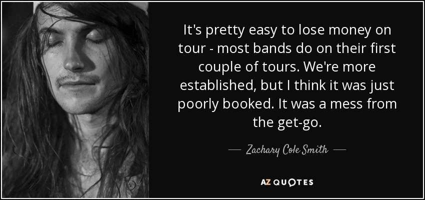 It's pretty easy to lose money on tour - most bands do on their first couple of tours. We're more established, but I think it was just poorly booked. It was a mess from the get-go. - Zachary Cole Smith