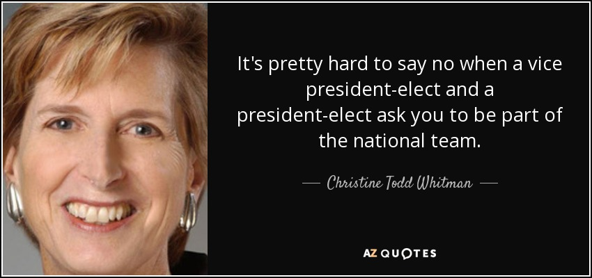 It's pretty hard to say no when a vice president-elect and a president-elect ask you to be part of the national team. - Christine Todd Whitman