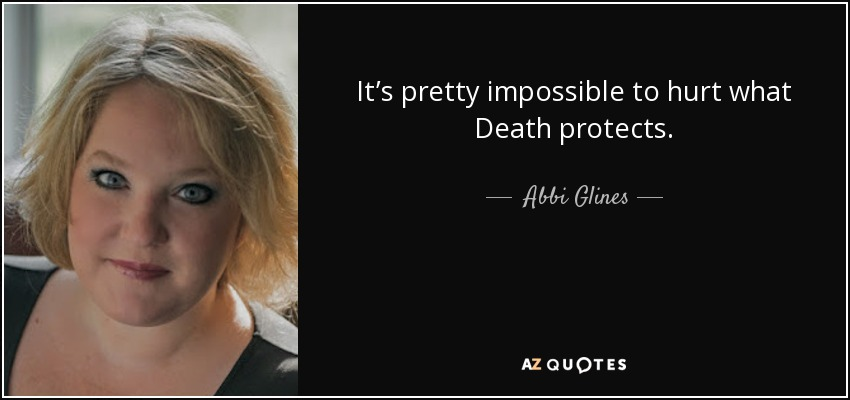 It's pretty impossible to hurt what Death protects. - Abbi Glines