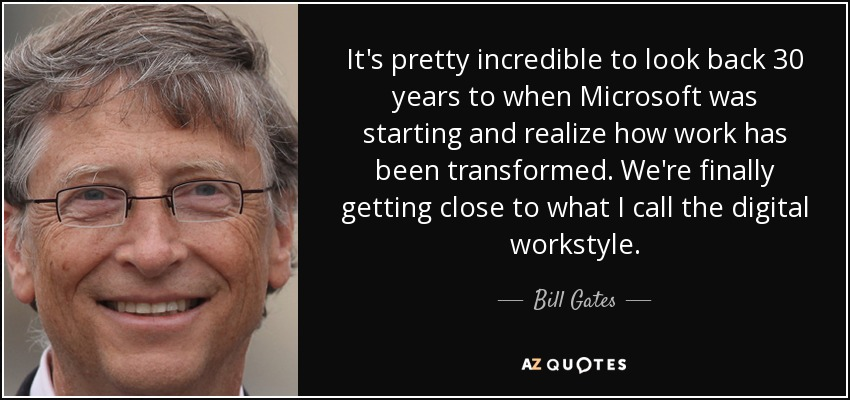 It's pretty incredible to look back 30 years to when Microsoft was starting and realize how work has been transformed. We're finally getting close to what I call the digital workstyle. - Bill Gates