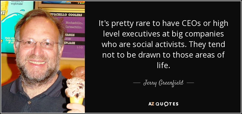 It's pretty rare to have CEOs or high level executives at big companies who are social activists. They tend not to be drawn to those areas of life. - Jerry Greenfield