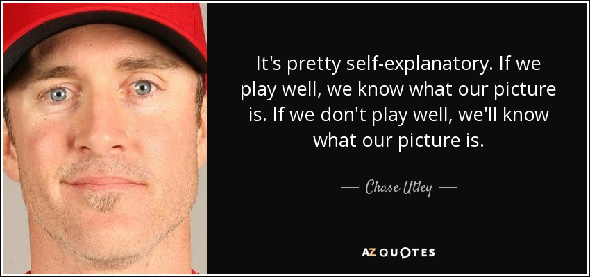 It's pretty self-explanatory. If we play well, we know what our picture is. If we don't play well, we'll know what our picture is. - Chase Utley