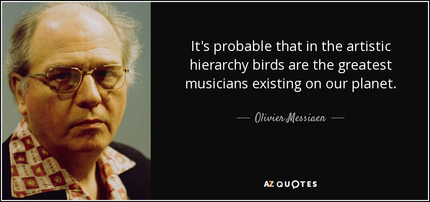 It's probable that in the artistic hierarchy birds are the greatest musicians existing on our planet. - Olivier Messiaen