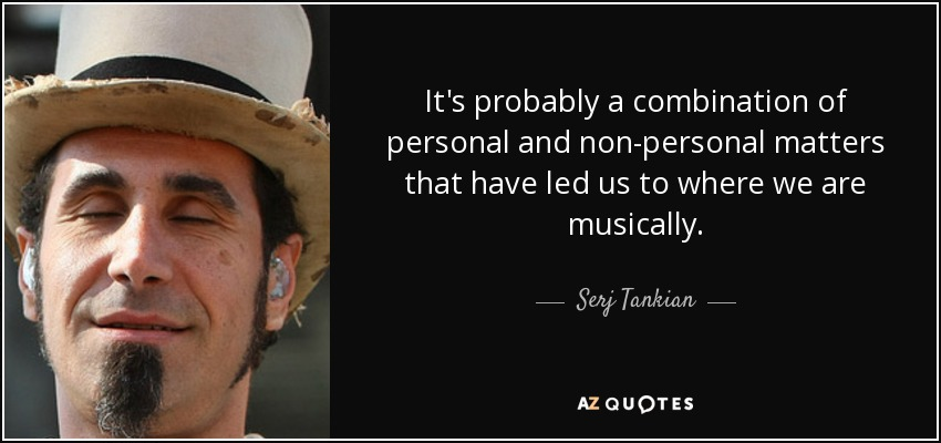 It's probably a combination of personal and non-personal matters that have led us to where we are musically. - Serj Tankian