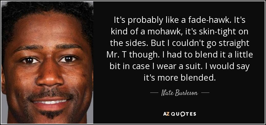 It's probably like a fade-hawk. It's kind of a mohawk, it's skin-tight on the sides. But I couldn't go straight Mr. T though. I had to blend it a little bit in case I wear a suit. I would say it's more blended. - Nate Burleson