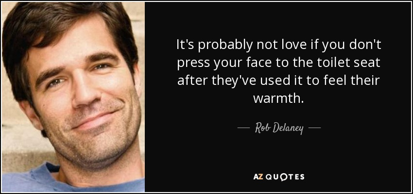 It's probably not love if you don't press your face to the toilet seat after they've used it to feel their warmth. - Rob Delaney