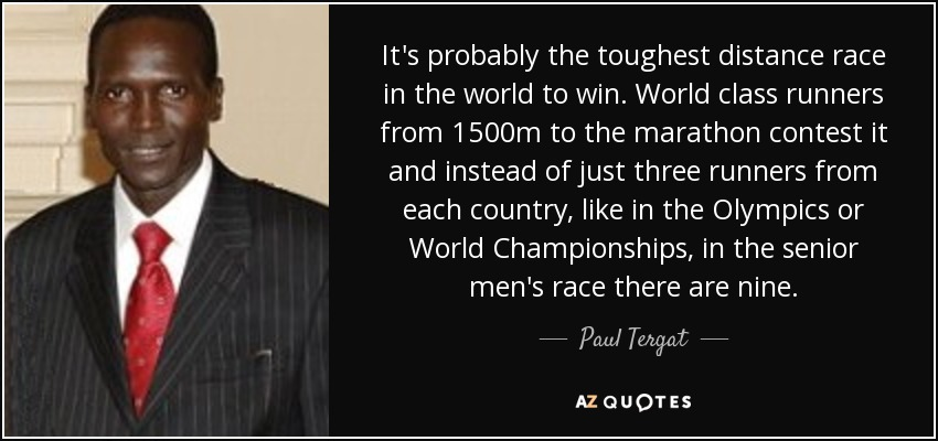 It's probably the toughest distance race in the world to win. World class runners from 1500m to the marathon contest it and instead of just three runners from each country, like in the Olympics or World Championships, in the senior men's race there are nine. - Paul Tergat
