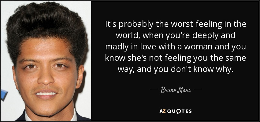 It's probably the worst feeling in the world, when you're deeply and madly in love with a woman and you know she's not feeling you the same way, and you don't know why. - Bruno Mars