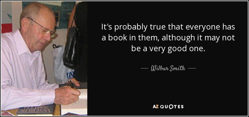 It's probably true that everyone has a book in them, although it may not be a very good one. - Wilbur Smith
