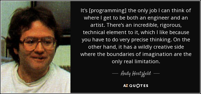 It's [programming] the only job I can think of where I get to be both an engineer and an artist. There's an incredible, rigorous, technical element to it, which I like because you have to do very precise thinking. On the other hand, it has a wildly creative side where the boundaries of imagination are the only real limitation. - Andy Hertzfeld