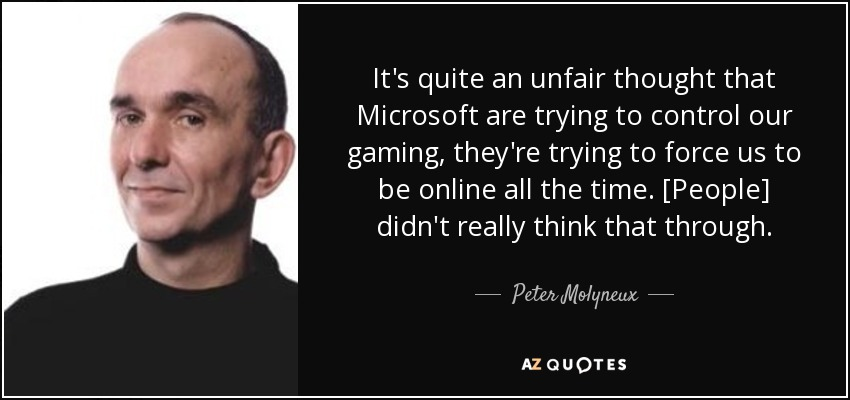 It's quite an unfair thought that Microsoft are trying to control our gaming, they're trying to force us to be online all the time. [People] didn't really think that through. - Peter Molyneux