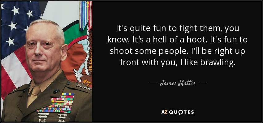 It's quite fun to fight them, you know. It's a hell of a hoot. It's fun to shoot some people. I'll be right up front with you, I like brawling. - James Mattis