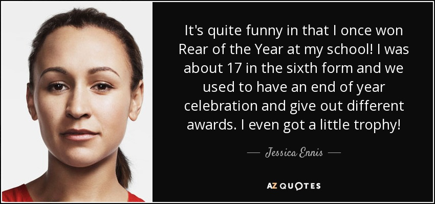 It's quite funny in that I once won Rear of the Year at my school! I was about 17 in the sixth form and we used to have an end of year celebration and give out different awards. I even got a little trophy! - Jessica Ennis
