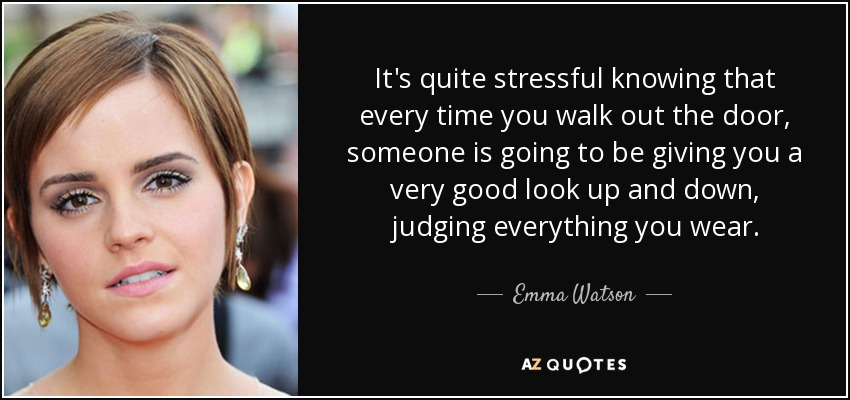 It's quite stressful knowing that every time you walk out the door, someone is going to be giving you a very good look up and down, judging everything you wear. - Emma Watson