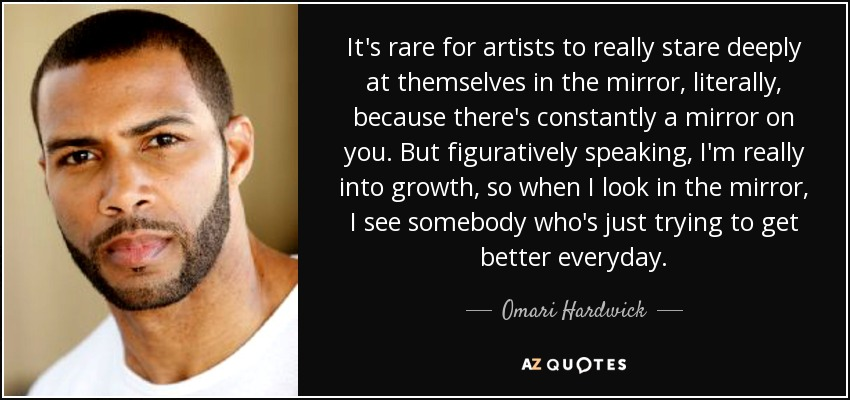 It's rare for artists to really stare deeply at themselves in the mirror, literally, because there's constantly a mirror on you. But figuratively speaking, I'm really into growth, so when I look in the mirror, I see somebody who's just trying to get better everyday. - Omari Hardwick
