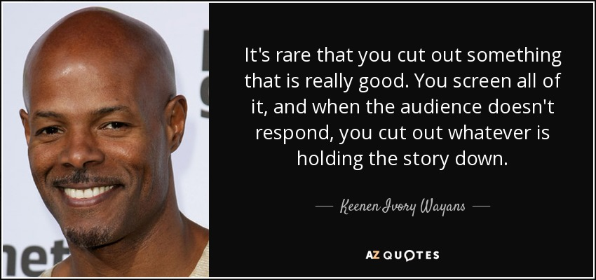 It's rare that you cut out something that is really good. You screen all of it, and when the audience doesn't respond, you cut out whatever is holding the story down. - Keenen Ivory Wayans