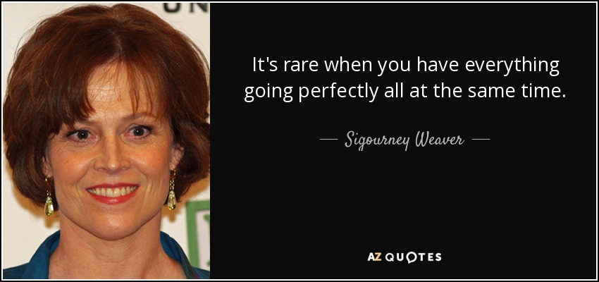 It's rare when you have everything going perfectly all at the same time. - Sigourney Weaver