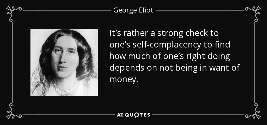 It's rather a strong check to one's self-complacency to find how much of one's right doing depends on not being in want of money. - George Eliot