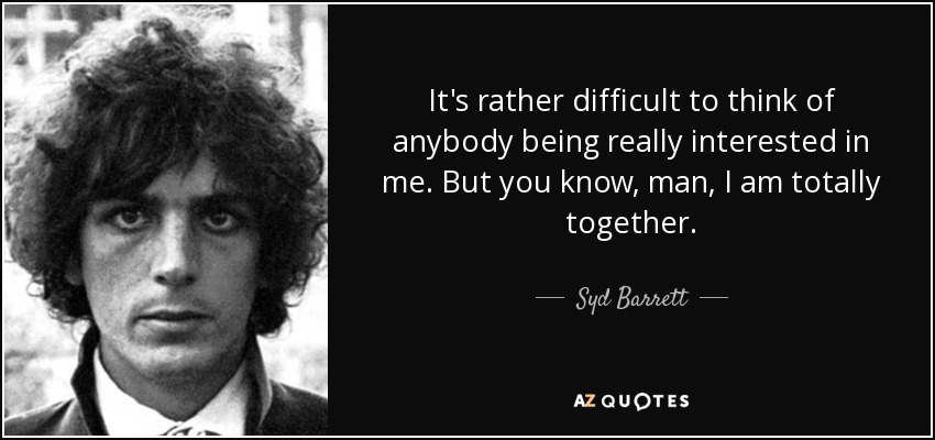 It's rather difficult to think of anybody being really interested in me. But you know, man, I am totally together. - Syd Barrett