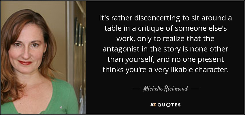 It's rather disconcerting to sit around a table in a critique of someone else's work, only to realize that the antagonist in the story is none other than yourself, and no one present thinks you're a very likable character. - Michelle Richmond