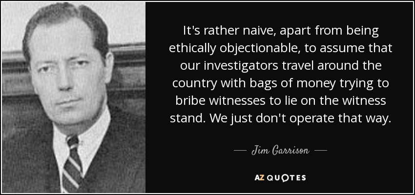 It's rather naive, apart from being ethically objectionable, to assume that our investigators travel around the country with bags of money trying to bribe witnesses to lie on the witness stand. We just don't operate that way. - Jim Garrison