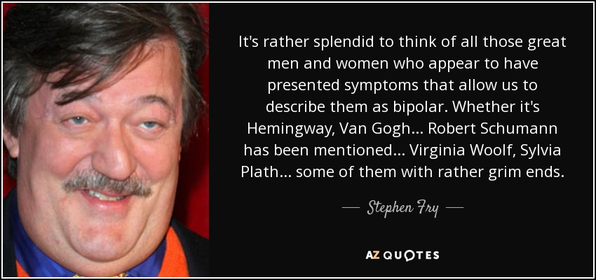 It's rather splendid to think of all those great men and women who appear to have presented symptoms that allow us to describe them as bipolar. Whether it's Hemingway, Van Gogh... Robert Schumann has been mentioned... Virginia Woolf, Sylvia Plath... some of them with rather grim ends. - Stephen Fry
