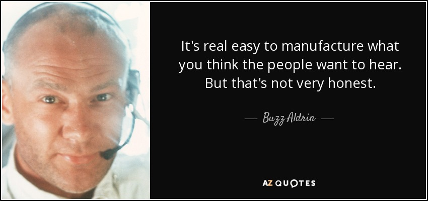 It's real easy to manufacture what you think the people want to hear. But that's not very honest. - Buzz Aldrin