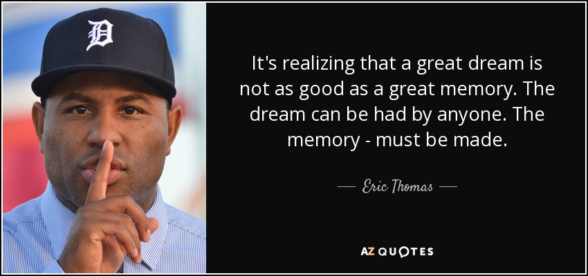 It's realizing that a great dream is not as good as a great memory. The dream can be had by anyone. The memory - must be made. - Eric Thomas