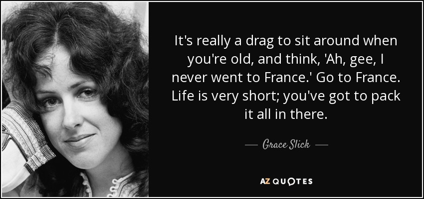 It's really a drag to sit around when you're old, and think, 'Ah, gee, I never went to France.' Go to France. Life is very short; you've got to pack it all in there. - Grace Slick