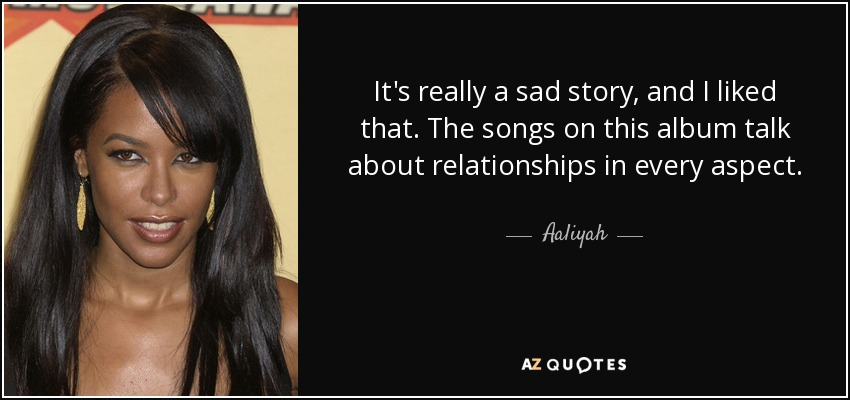 It's really a sad story, and I liked that. The songs on this album talk about relationships in every aspect. - Aaliyah
