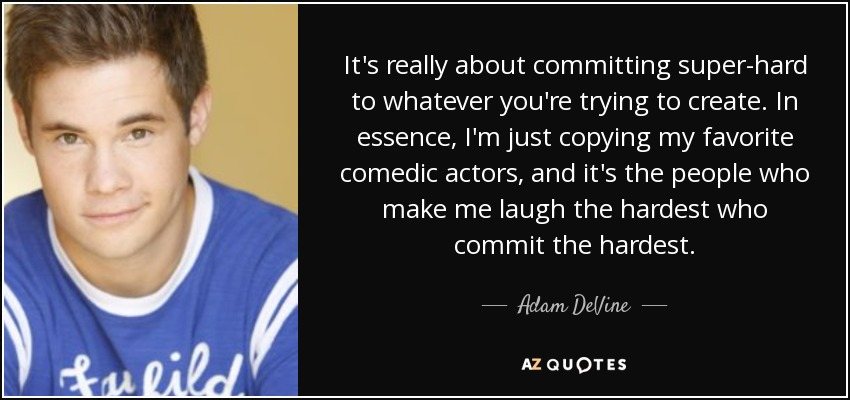 It's really about committing super-hard to whatever you're trying to create. In essence, I'm just copying my favorite comedic actors, and it's the people who make me laugh the hardest who commit the hardest. - Adam DeVine
