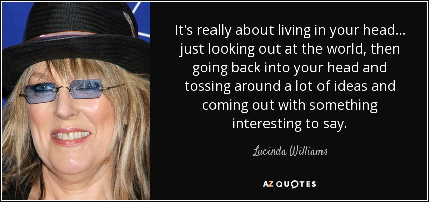 It's really about living in your head... just looking out at the world, then going back into your head and tossing around a lot of ideas and coming out with something interesting to say. - Lucinda Williams