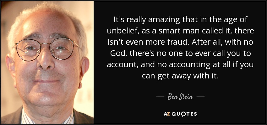 It's really amazing that in the age of unbelief, as a smart man called it, there isn't even more fraud. After all, with no God, there's no one to ever call you to account, and no accounting at all if you can get away with it. - Ben Stein