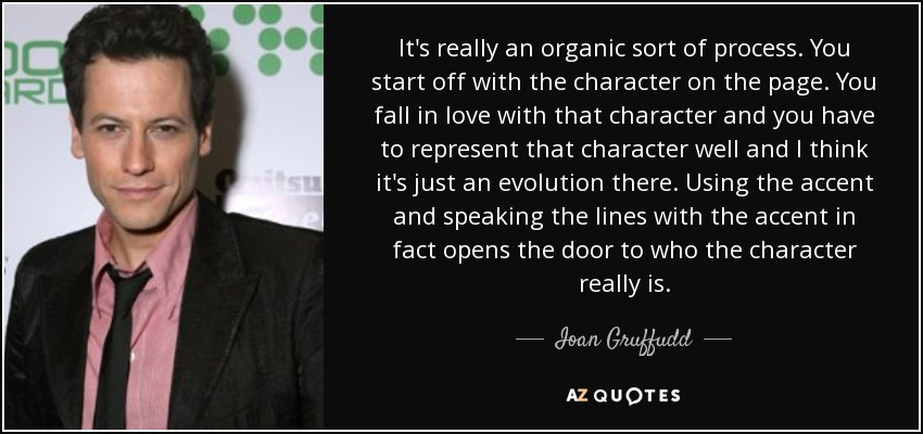 It's really an organic sort of process. You start off with the character on the page. You fall in love with that character and you have to represent that character well and I think it's just an evolution there. Using the accent and speaking the lines with the accent in fact opens the door to who the character really is. - Ioan Gruffudd