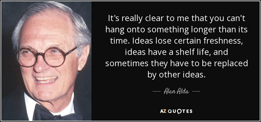 It's really clear to me that you can't hang onto something longer than its time. Ideas lose certain freshness, ideas have a shelf life, and sometimes they have to be replaced by other ideas. - Alan Alda