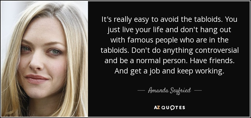 It's really easy to avoid the tabloids. You just live your life and don't hang out with famous people who are in the tabloids. Don't do anything controversial and be a normal person. Have friends. And get a job and keep working. - Amanda Seyfried