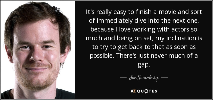 It's really easy to finish a movie and sort of immediately dive into the next one, because I love working with actors so much and being on set, my inclination is to try to get back to that as soon as possible. There's just never much of a gap. - Joe Swanberg
