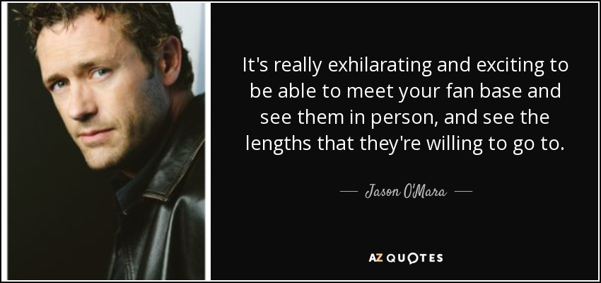 It's really exhilarating and exciting to be able to meet your fan base and see them in person, and see the lengths that they're willing to go to. - Jason O'Mara