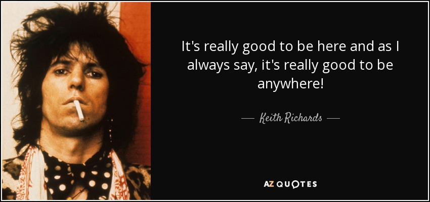 It's really good to be here and as I always say, it's really good to be anywhere! - Keith Richards